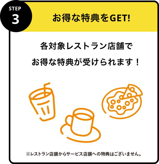 STEP3 お得な特典をGET!各対象レストラン店舗でお得な特典が受けられます!